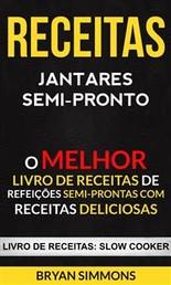 Receitas: Jantares Semi-Pronto: O Melhor Livro De Receitas De Refeições Semi-Prontas Com Receitas Deliciosas (Livro De Receitas: Slow Cooker)