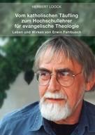 Herbert Loock: Vom katholischen Täufling zum Hochschullehrer für evangelische Theologie