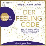 Der Feeling-Code - Wie wir jedes Problem fühlen, verstehen und loslassen können (Gekürzte Lesung)