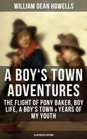 William Dean Howells: A BOY'S TOWN ADVENTURES: The Flight of Pony Baker, Boy Life, A Boy's Town & Years of My Youth