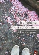Klaus Ungerer: Ist Frühling. Muss schön sein.