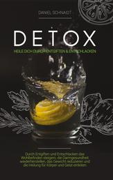 Detox - Heile dich durch Entgiften und Entschlacken - Durch Entgiften und Entschlacken das Wohlbefinden steigern, die Darmgesundheit wiederherstellen, das Gewicht reduzieren und die Heilung für Körper und Geist einleiten