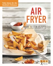 Airfryer - Die besten Rezepte - Pommes, Chicken Wings & Co. aus der Heißluftfritteuse