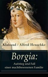Borgia: Aufstieg und Fall einer machtbesessenen Familie - Historischer Roman - Geschichte einer Renaissance-Familie