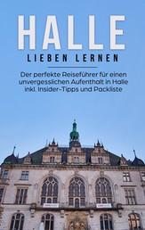 Halle lieben lernen: Der perfekte Reiseführer für einen unvergesslichen Aufenthalt in Halle inkl. Insider-Tipps und Packliste