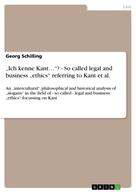"Georg Schilling: ""Ich kenne Kant…""? - So called legal and business ""ethics"" referring to Kant et al."