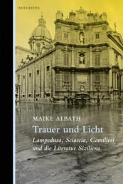 Trauer und Licht - Lampedusa, Sciascia, Camilleri und die Literatur Siziliens