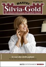 Silvia-Gold 89 - Liebesroman - So war das nicht geplant