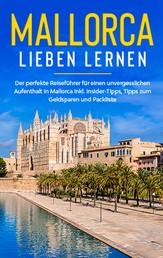 Mallorca lieben lernen: Der perfekte Reiseführer für einen unvergesslichen Aufenthalt auf Mallorca inkl. Insider-Tipps, Tipps zum Geldsparen und Packliste