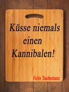 Felix Taubentanz: Küsse niemals einen Kannibalen!