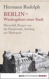 Berlin - Wiedergeburt einer Stadt - Mauerfall, Ringen um die Hauptstadt, Aufstieg zur Metropole
