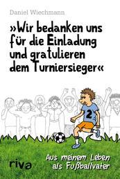 """""""Wir bedanken uns für die Einladung und gratulieren dem Turniersieger"""" - Aus meinem Leben als Fußballvater"""