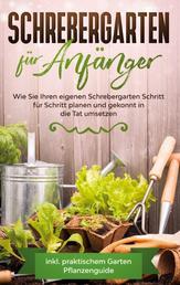 Schrebergarten für Anfänger - Wie Sie Ihren eigenen Schrebergarten Schritt für Schritt planen und gekonnt in die Tat umsetzen - inkl. praktischem Garten Pflanzenguide