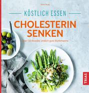 Köstlich essen - Cholesterin senken - Über 130 Rezepte: endlich gute Blutfettwerte