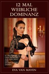12 mal weibliche Dominanz - 12 erotische Geschichten aus der Welt der dominanten Damen