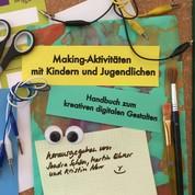 Making-Aktivitäten mit Kindern und Jugendlichen - Handbuch zum kreativen digitalen Gestalten