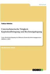 Unternehmerische Tätigkeit. Kapitalaufbringung und Rechnungslegung - Unter Berücksichtigung des Bilanzrechtsmodernisierungsgesetzes (BilMoG) 2009
