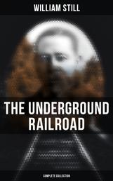 The Underground Railroad (Complete Collection) - The True Story of Hundreds of Slaves Who Escaped Through the Secret Network Formed by Abolitionists and Former Slaves: Narratives, Recorded Testimonies & Letters