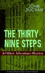 THE THIRTY-NINE STEPS & Other Adventure Stories (7 Action-Packed Titles in One Volume) - Gripping Tales of Dangerous Exploits, Mysteries & Espionage Intrigue: The Thirty-Nine Steps, Midwinter, Prester John, A Prince of the Captivity, Salute to Adventurers, The Path of the King...
