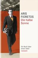 Aris Fioretos: Die halbe Sonne