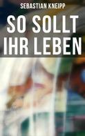 Sebastian Kneipp: So sollt ihr leben
