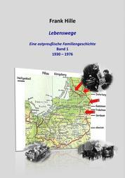 Lebenswege - Eine ostpreußische Familiengeschichte - Band 1: 1930 - 1976