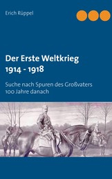 Der Erste Weltkrieg 1914 - 1918 - Suche nach Spuren des Großvaters 100 Jahre danach