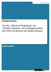 """Von der """"Massiven Vergeltung"""" zur """"flexible response"""". Der Strategiewechsel der NATO im Kontext des Kalten Krieges"""