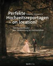 Perfekte Hochzeitsreportagen – on location! - Der Praxisleitfaden von Vorbereitung bis Hochzeitsfeier