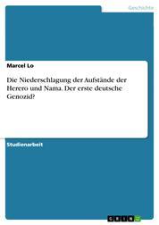 Die Niederschlagung der Aufstände der Herero und Nama. Der erste deutsche Genozid?