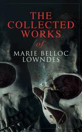 The Collected Works of Marie Belloc Lowndes - Murder Mysteries, Thriller Novels, Detective Tales, Horror Stories & Biography: The Lodger, The Chink in the Armour, What Timmy Did, The Story of Ivy, Studies in Love and Terror, King Edward VII…