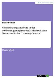 """Unterstützungsangebote in der Studieneingangsphase der Mathematik. Eine Nutzerstudie des """"Learning Centers"""""""