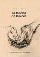 SANTIAGO ALCAZAR MOURIÑO: La fábrica de lápices