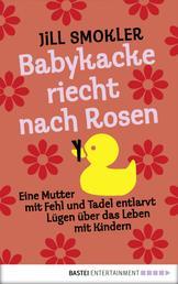 Babykacke riecht nach Rosen - Eine Mutter mit Fehl und Tadel entlarvt Lügen über das Leben mit Kindern