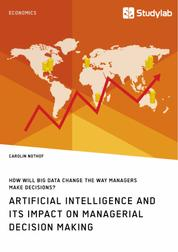 How will Big Data change the way managers make decisions? Artificial intelligence and its impact on managerial decision making