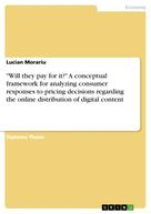 "Lucian Morariu: ""Will they pay for it?"" A conceptual framework for analyzing consumer responses to pricing decisions regarding the online distribution of digital content"