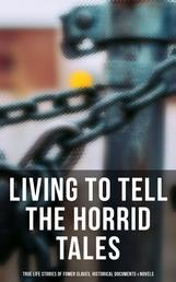 LIVING TO TELL THE HORRID TALES: True Life Stories of Fomer Slaves, Testimonies, Novels & Historical Documents - The Most Powerful Slave Narratives: Memoirs of Frederick Douglass, 12 Years a Slave, Uncle Tom's Cabin, Lynch Law, Civil Rights Acts, New Amendments…