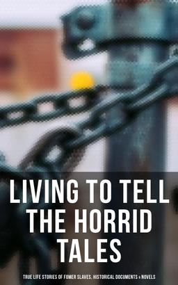 LIVING TO TELL THE HORRID TALES: True Life Stories of Fomer Slaves, Testimonies, Novels & Historical Documents