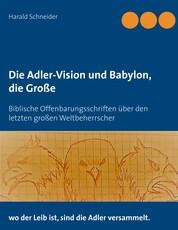 Die Adler-Vision und Babylon, die Große - Biblische Offenbarungsschriften über den letzten großen Weltbeherrscher