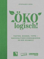 ÖKOlogisch! - Fakten, Wissen, Tipps - nachhaltiger konsumieren in der Schweiz
