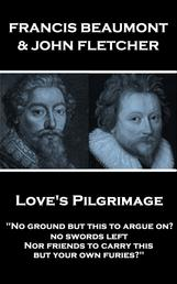 """Love's Pilgrimage - """"No ground but this to argue on? no swords left Nor friends to carry this, but your own furies?"""""""