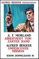 Alfred Bekker: Krimi Doppelband #1 - Abserviert von zarter Hand/Undercover Mission