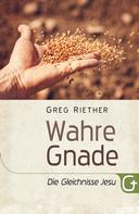 Greg Riether: Wahre Gnade: Die Gleichnisse Jesu