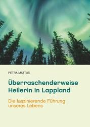 Überraschenderweise Heilerin in Lappland - Die faszinierende Führung unseres Lebens /Biografie mit Ratgeberteil