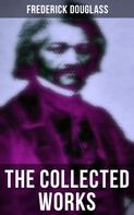 Frederick Douglass: The Collected Works of Frederick Douglass