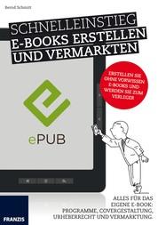 Schnelleinstieg E-Books erstellen und vermarkten - Alles für das eigene E-Book: Programme, Covergestaltung, Urheberrecht und Vermarktung