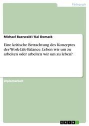 Eine kritische Betrachtung des Konzeptes der Work-Life-Balance. Leben wir um zu arbeiten oder arbeiten wir um zu leben?