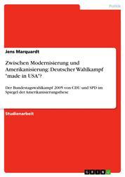 """Zwischen Modernisierung und Amerikanisierung: Deutscher Wahlkampf """"made in USA""""? - Der Bundestagswahlkampf 2005 von CDU und SPD im Spiegel der Amerikanisierungsthese"""