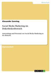 Social Media Marketing im Diskothekenbereich - Anwendung und Potenzial von Social Media Marketing in der Branche