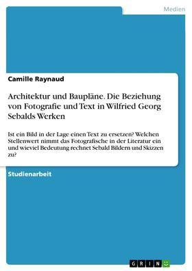 Architektur und Baupläne. Die Beziehung von Fotografie und Text in Wilfried Georg Sebalds Werken